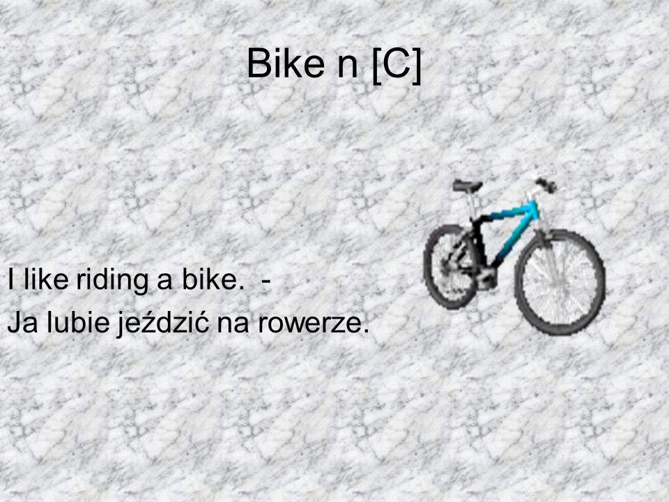 Bike n [C] I like riding a bike. - Ja lubie jeździć na rowerze.